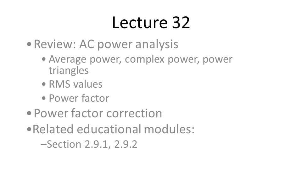 Lecture 32 Review: AC power analysis Power factor correction