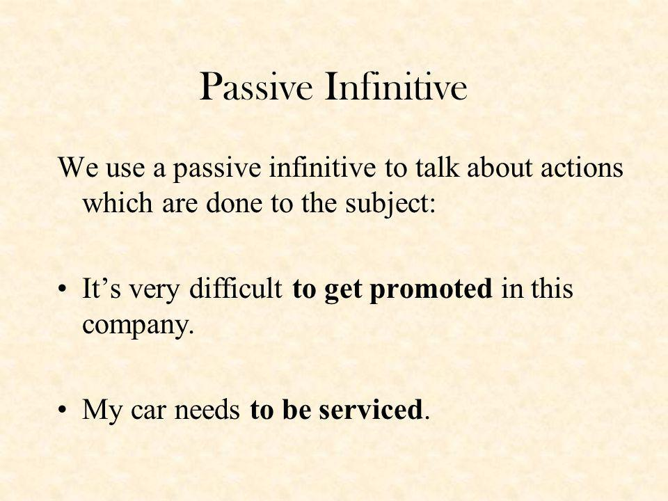 Passive Infinitive We use a passive infinitive to talk about actions which are done to the subject: