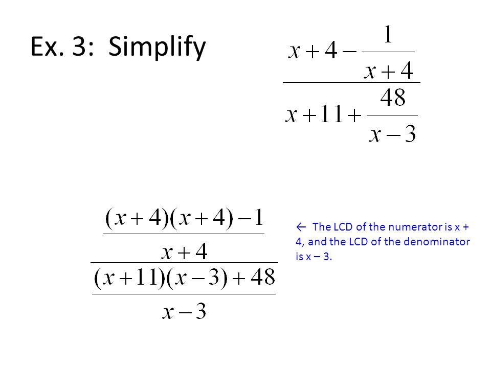 Ex. 3: Simplify ← The LCD of the numerator is x + 4, and the LCD of the denominator is x – 3.