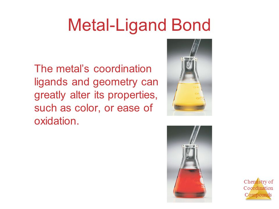 Metal-Ligand Bond The metal's coordination ligands and geometry can greatly alter its properties, such as color, or ease of oxidation.