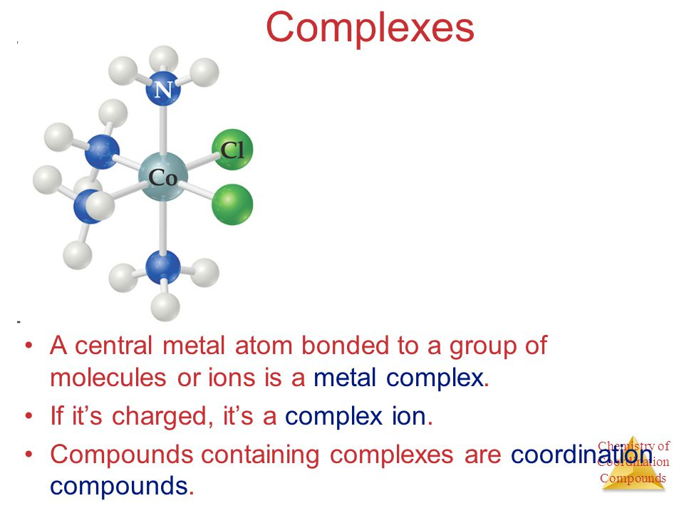 Complexes A central metal atom bonded to a group of molecules or ions is a metal complex. If it's charged, it's a complex ion.