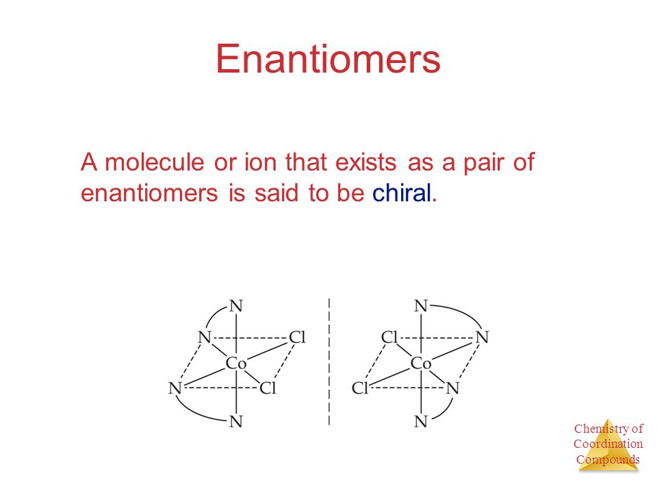 Enantiomers A molecule or ion that exists as a pair of enantiomers is said to be chiral.