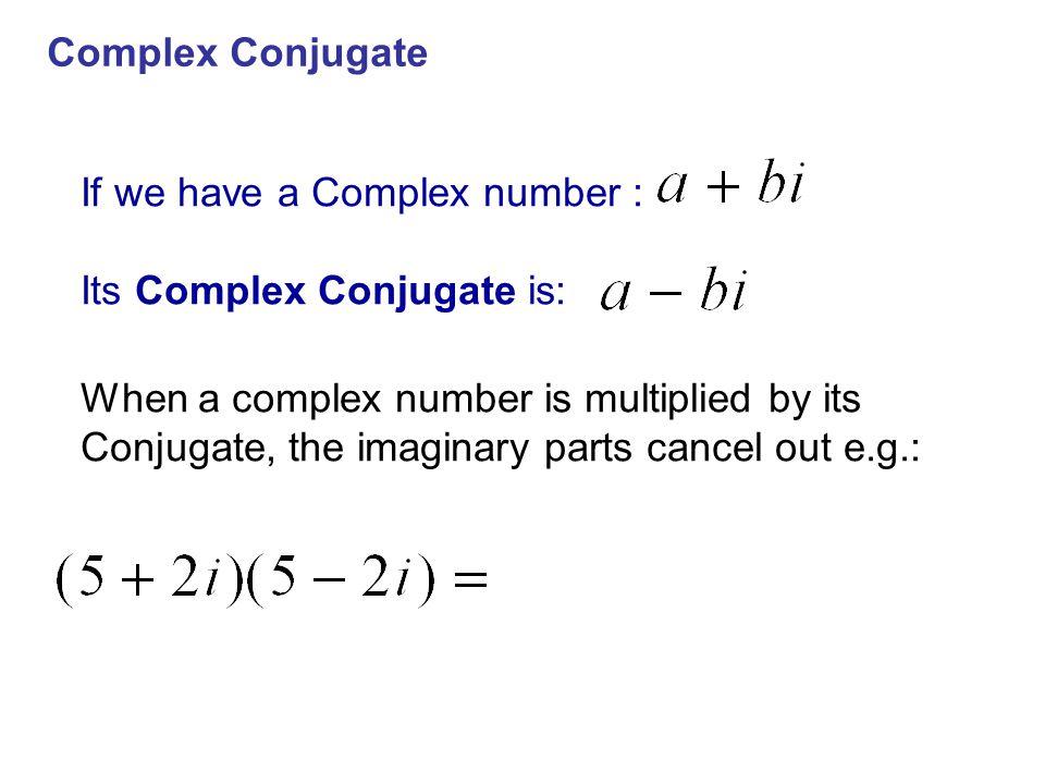 Complex Conjugate If we have a Complex number : Its Complex Conjugate is: