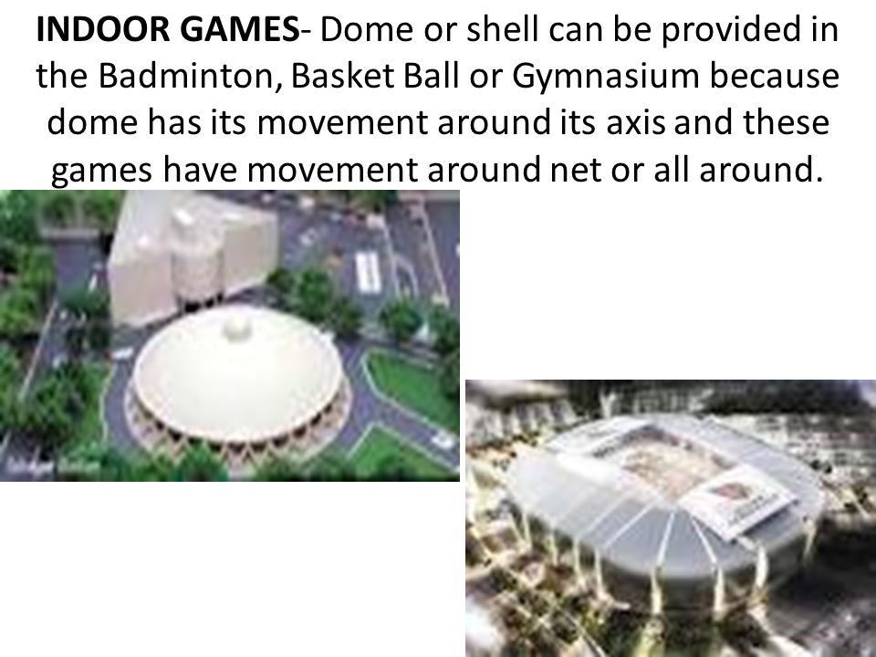INDOOR GAMES- Dome or shell can be provided in the Badminton, Basket Ball or Gymnasium because dome has its movement around its axis and these games have movement around net or all around.