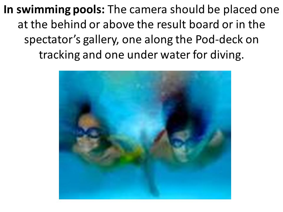 In swimming pools: The camera should be placed one at the behind or above the result board or in the spectator's gallery, one along the Pod-deck on tracking and one under water for diving.