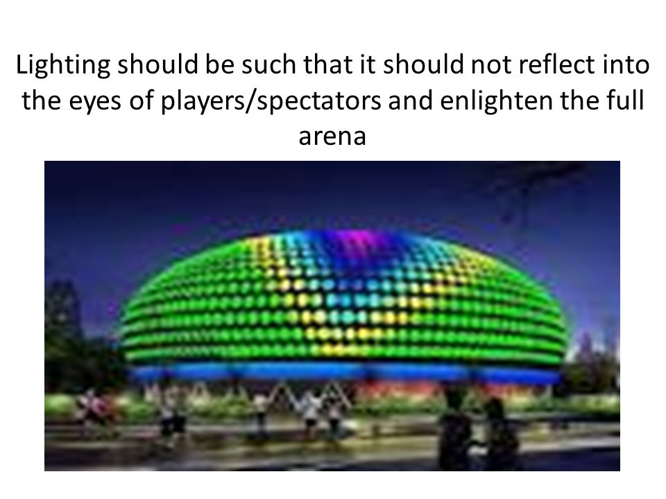 Lighting should be such that it should not reflect into the eyes of players/spectators and enlighten the full arena