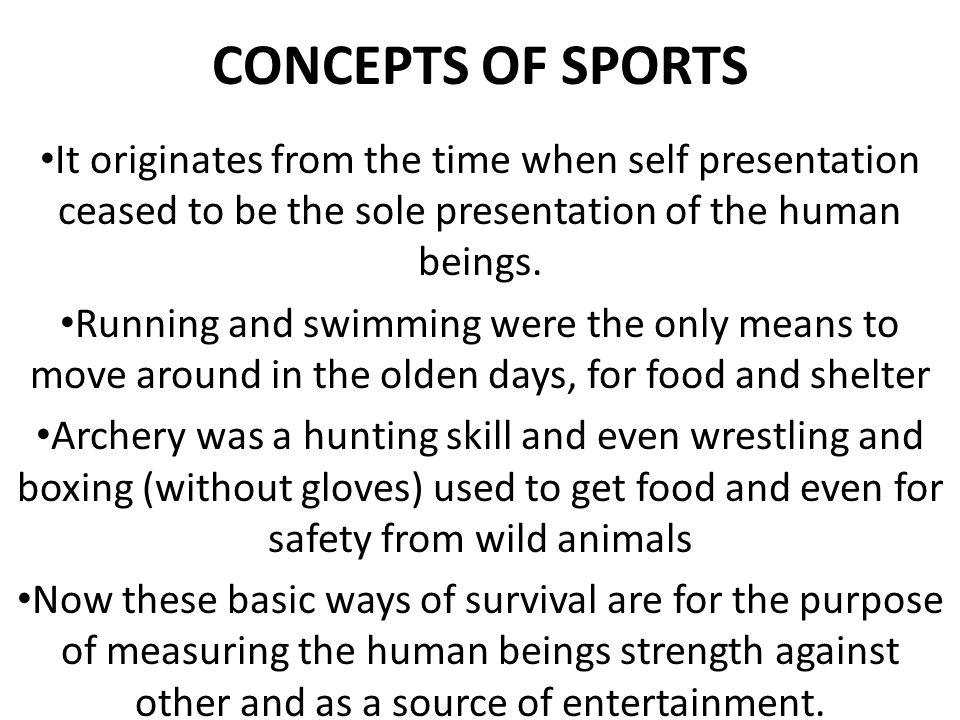 CONCEPTS OF SPORTS It originates from the time when self presentation ceased to be the sole presentation of the human beings.