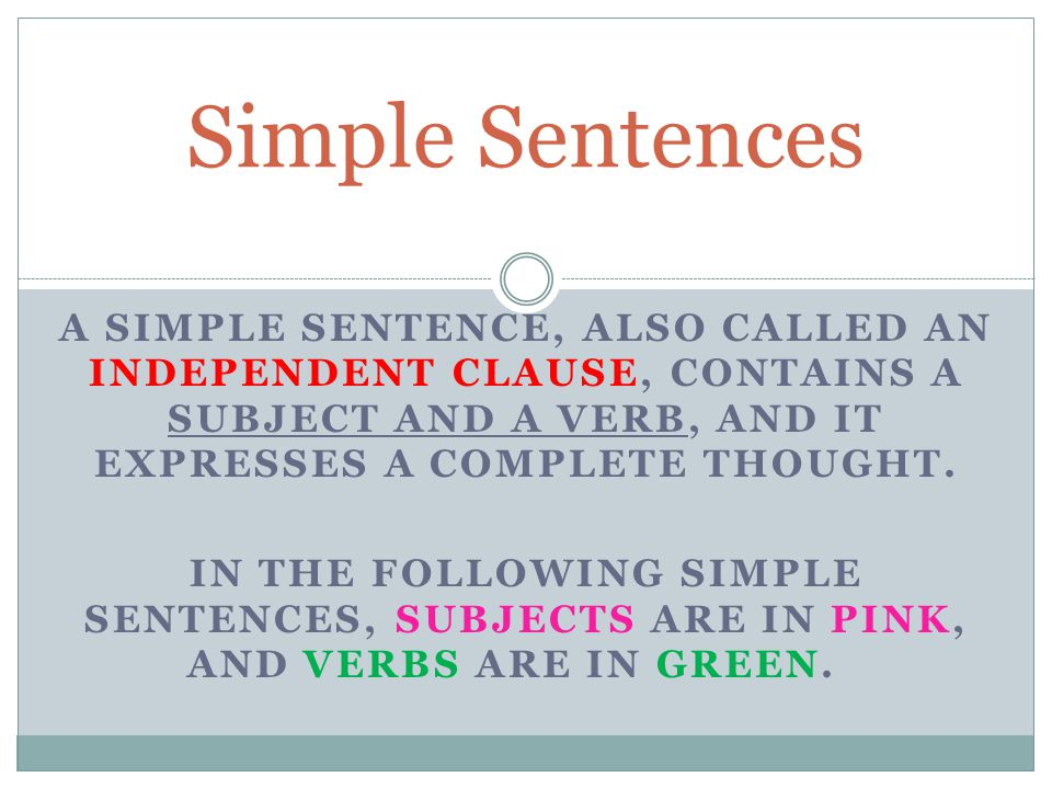 Simple Sentences A simple sentence, also called an independent clause, contains a subject and a verb, and it expresses a complete thought.