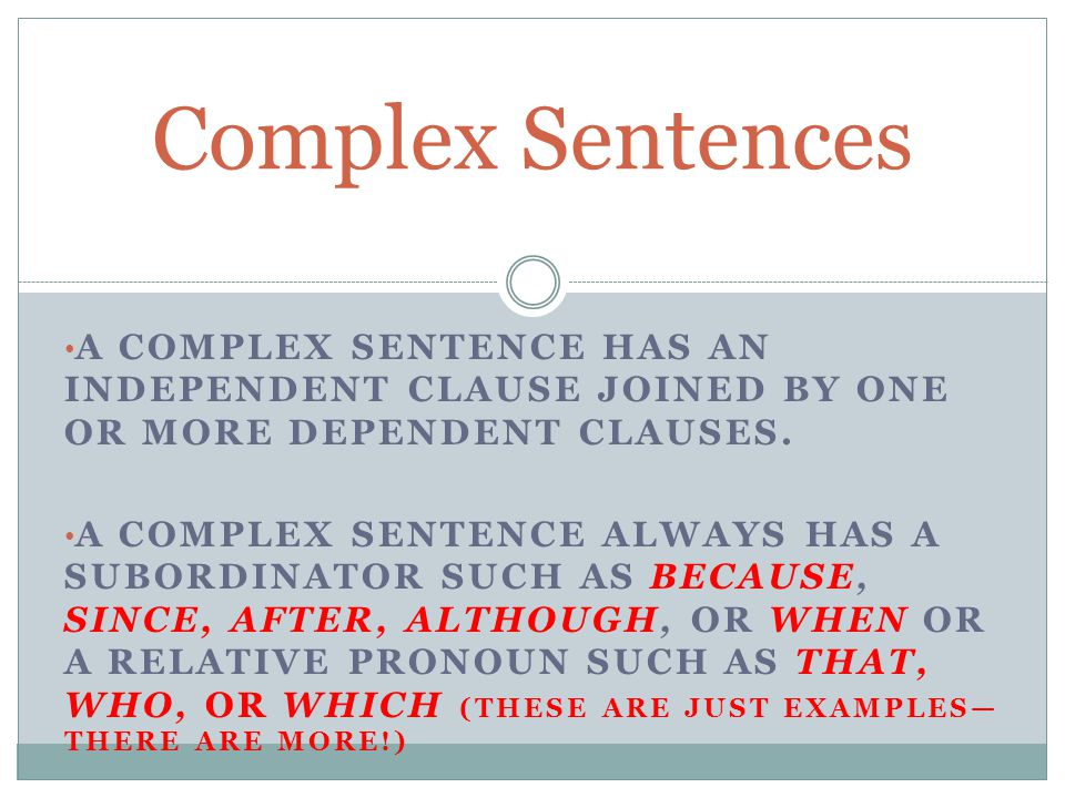 Complex Sentences A complex sentence has an independent clause joined by one or more dependent clauses.