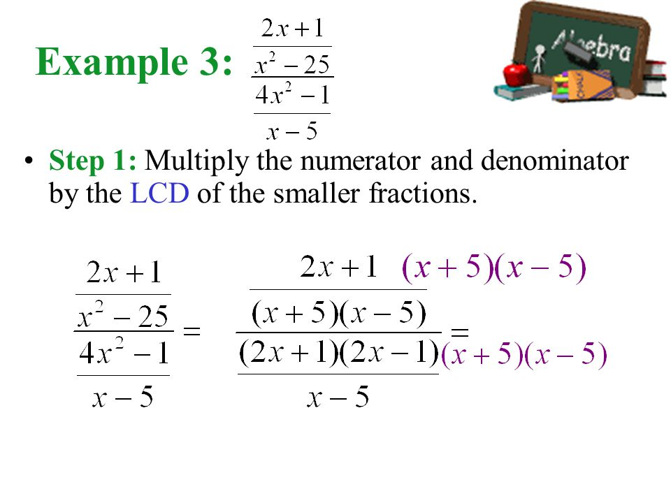 Example 3: Step 1: Multiply the numerator and denominator by the LCD of the smaller fractions.