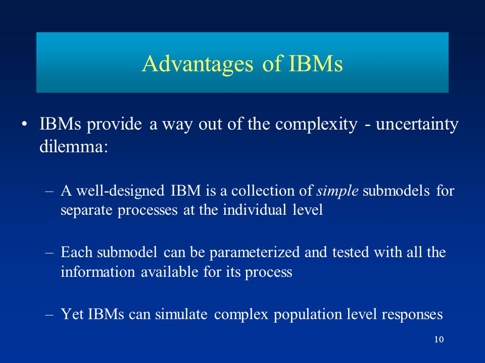 Advantages of IBMs IBMs provide a way out of the complexity - uncertainty dilemma: