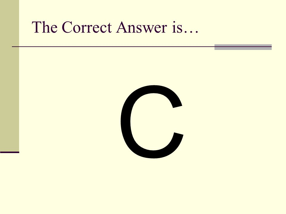 The Correct Answer is… C