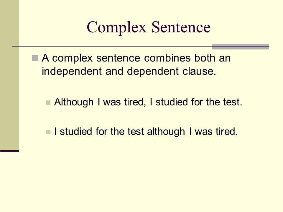 Complex Sentence A complex sentence combines both an independent and dependent clause. Although I was tired, I studied for the test.