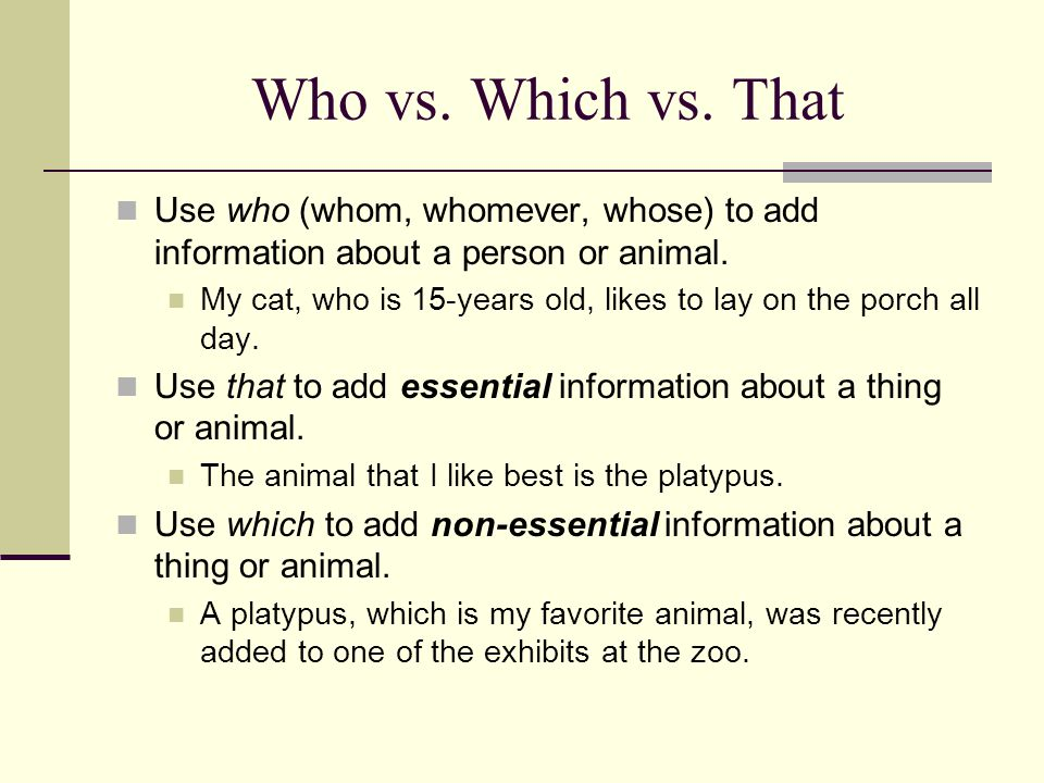 Who vs. Which vs. That Use who (whom, whomever, whose) to add information about a person or animal.