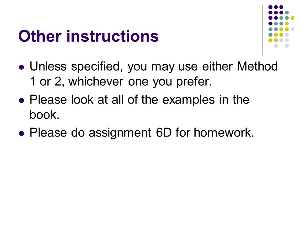 Other instructions Unless specified, you may use either Method 1 or 2, whichever one you prefer. Please look at all of the examples in the book.