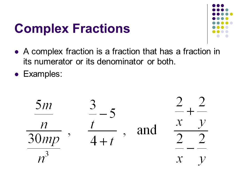 Complex Fractions A complex fraction is a fraction that has a fraction in its numerator or its denominator or both.