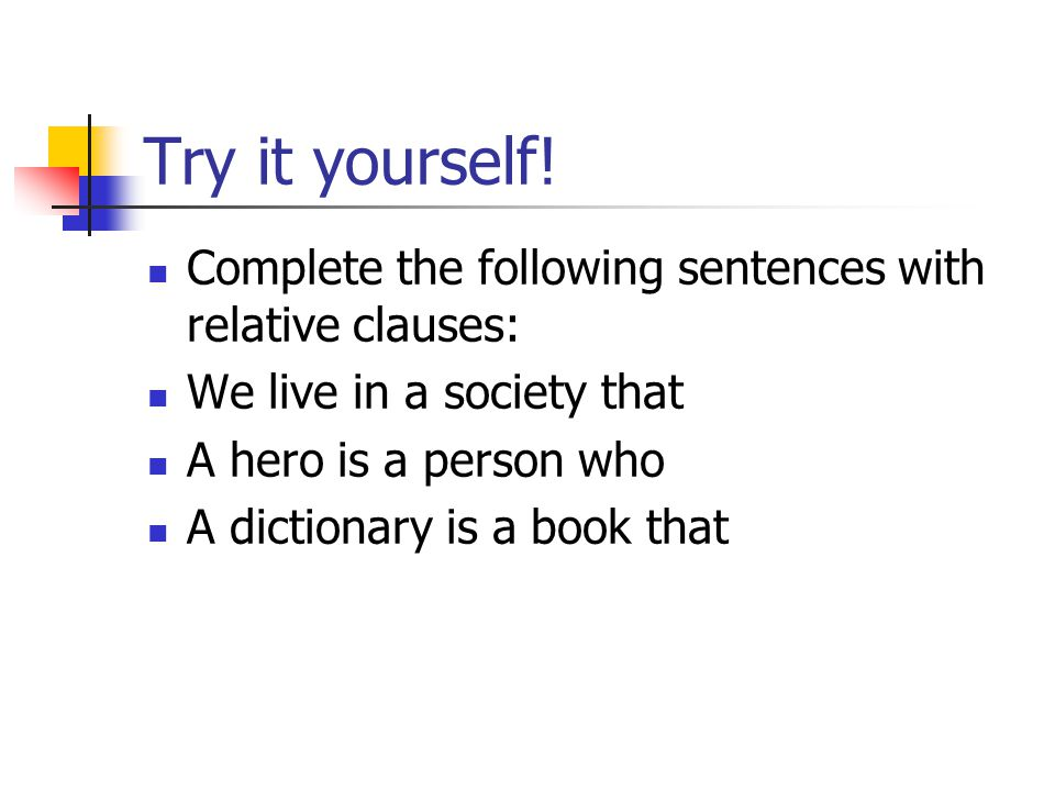 Try it yourself! Complete the following sentences with relative clauses: We live in a society that.