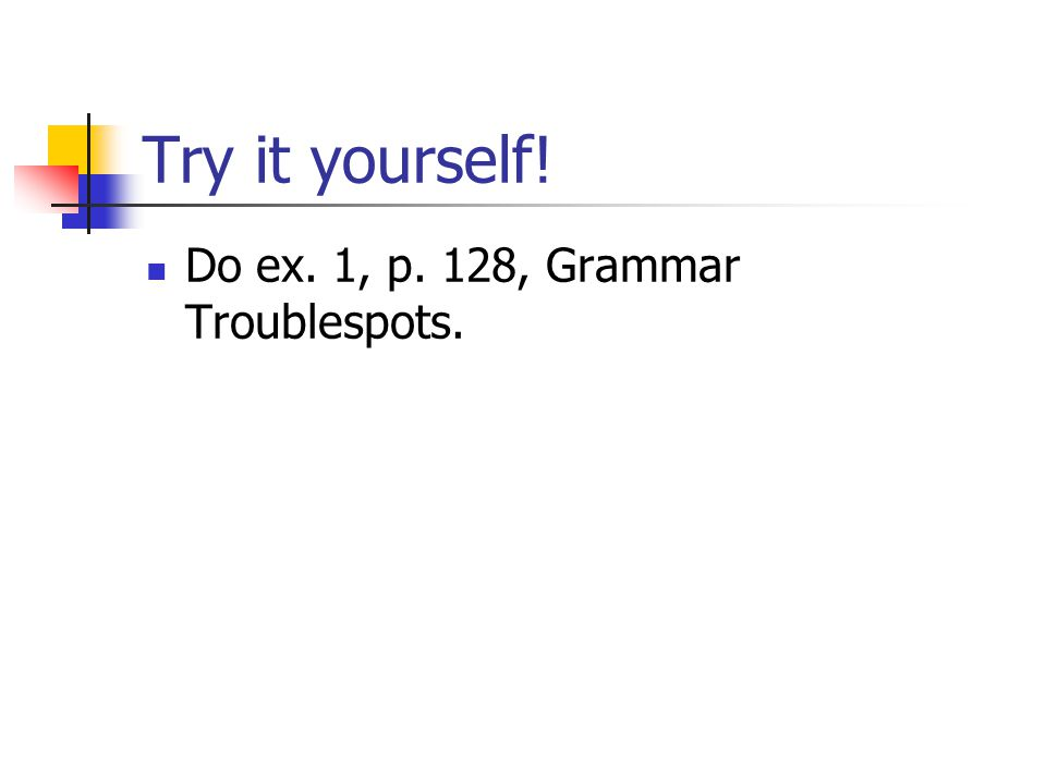 Try it yourself! Do ex. 1, p. 128, Grammar Troublespots.