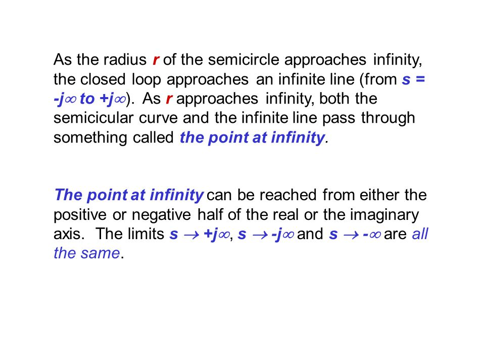 As the radius r of the semicircle approaches infinity, the closed loop approaches an infinite line (from s = -j to +j). As r approaches infinity, both the semicicular curve and the infinite line pass through something called the point at infinity.