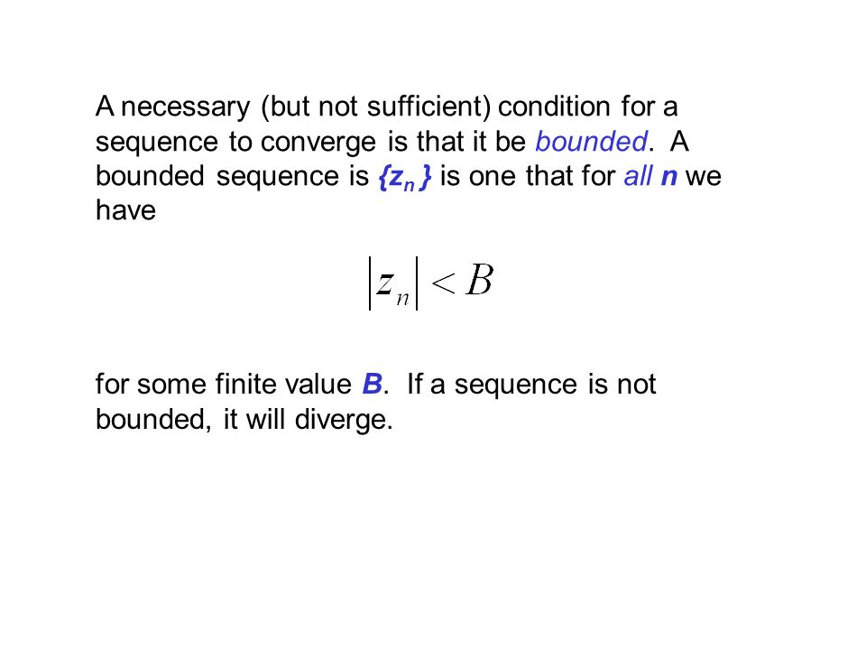 A necessary (but not sufficient) condition for a sequence to converge is that it be bounded. A bounded sequence is {zn } is one that for all n we have