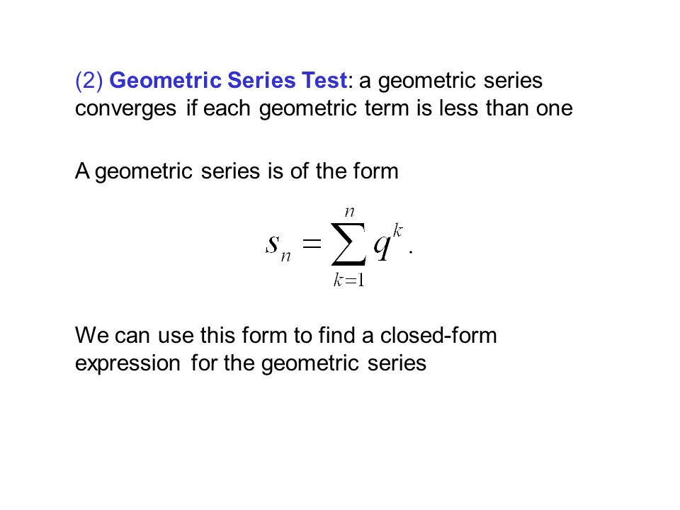 (2) Geometric Series Test: a geometric series converges if each geometric term is less than one