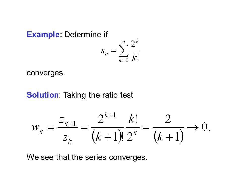 Example: Determine if converges. Solution: Taking the ratio test We see that the series converges.