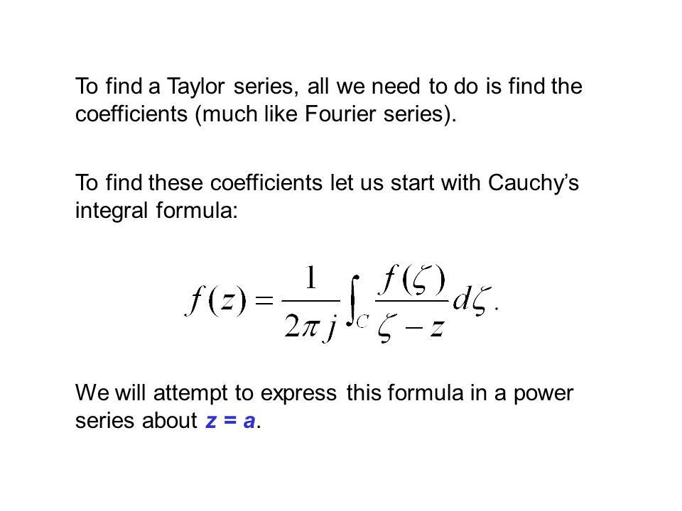 To find a Taylor series, all we need to do is find the coefficients (much like Fourier series).