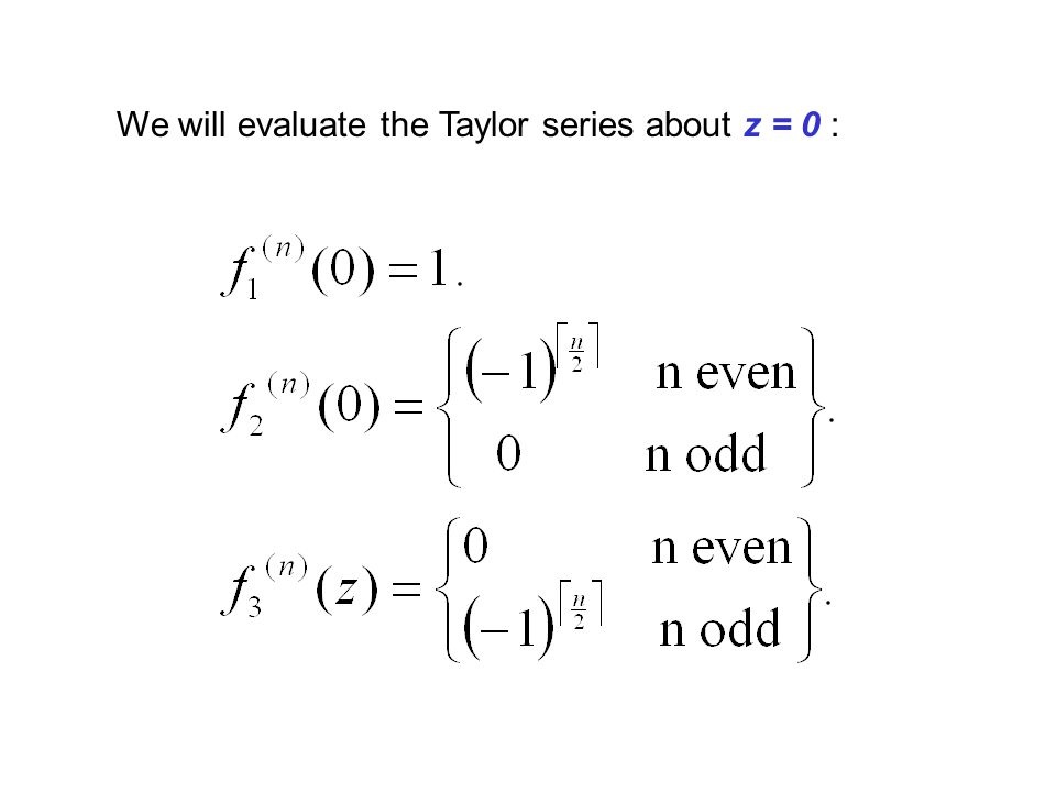 We will evaluate the Taylor series about z = 0 :