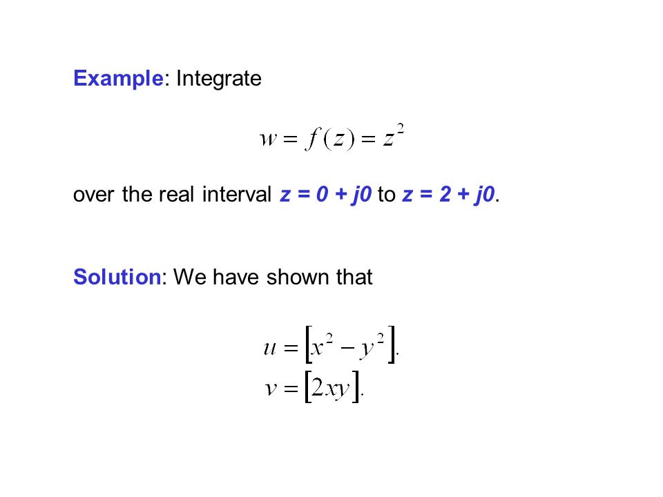 Example: Integrate over the real interval z = 0 + j0 to z = 2 + j0. Solution: We have shown that