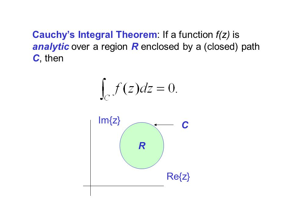 Cauchy's Integral Theorem: If a function f(z) is analytic over a region R enclosed by a (closed) path C, then