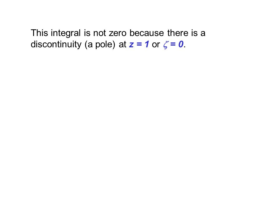 This integral is not zero because there is a discontinuity (a pole) at z = 1 or z = 0.
