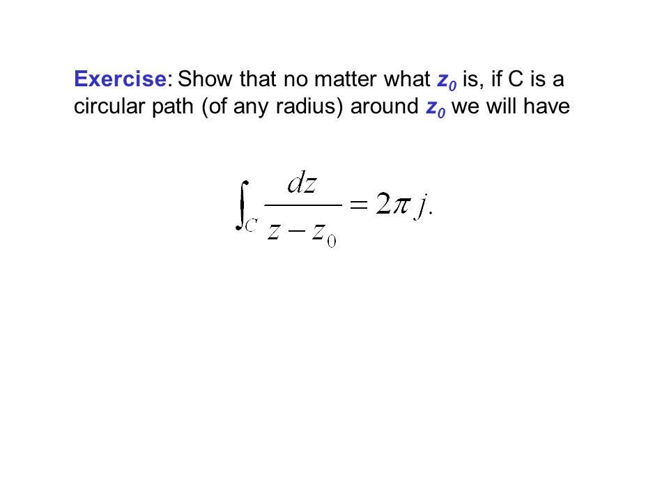 Exercise: Show that no matter what z0 is, if C is a circular path (of any radius) around z0 we will have