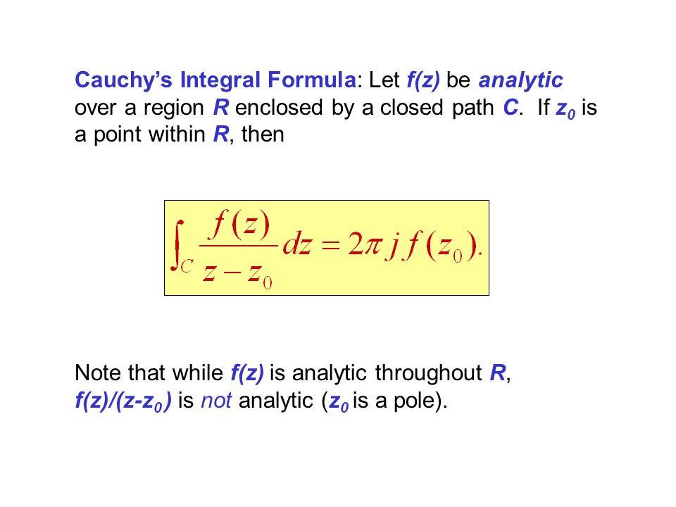 Cauchy's Integral Formula: Let f(z) be analytic over a region R enclosed by a closed path C. If z0 is a point within R, then