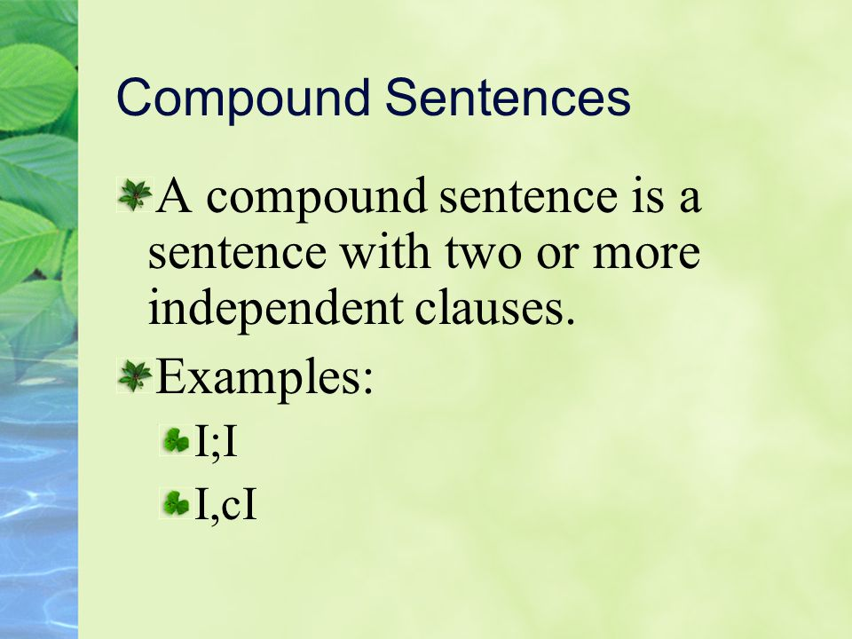 Compound Sentences A compound sentence is a sentence with two or more independent clauses. Examples: