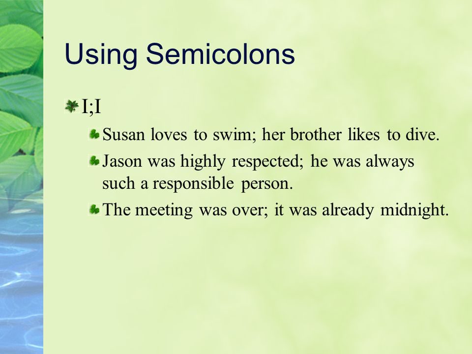 Using Semicolons I;I Susan loves to swim; her brother likes to dive.
