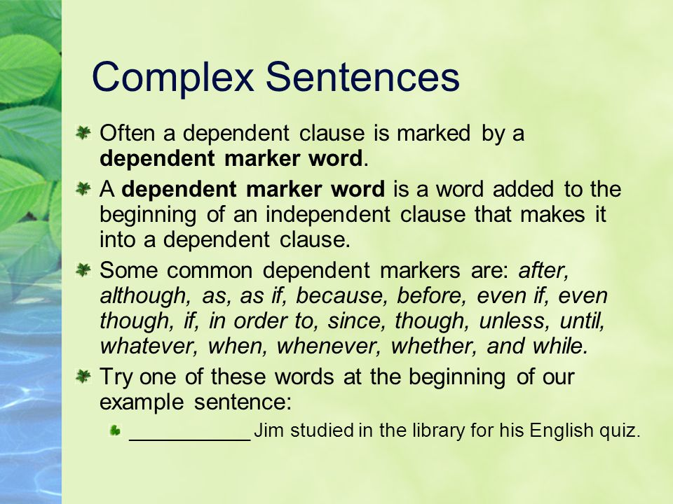 Complex Sentences Often a dependent clause is marked by a dependent marker word.