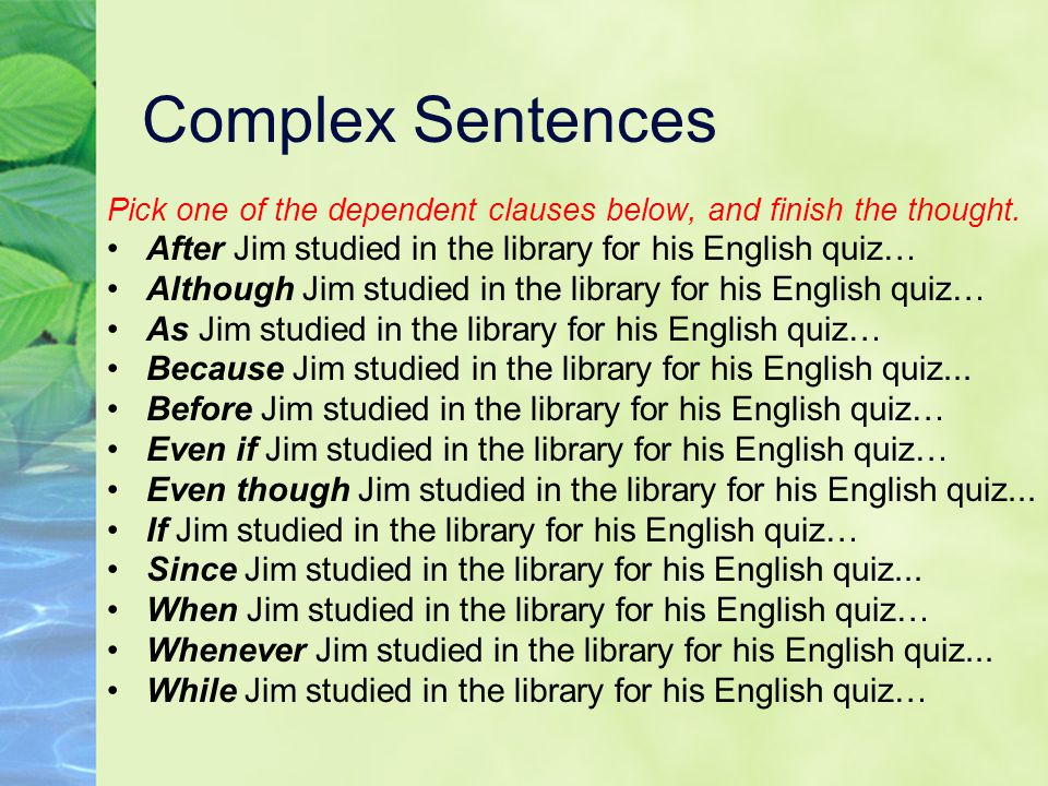 Complex Sentences Pick one of the dependent clauses below, and finish the thought. After Jim studied in the library for his English quiz…