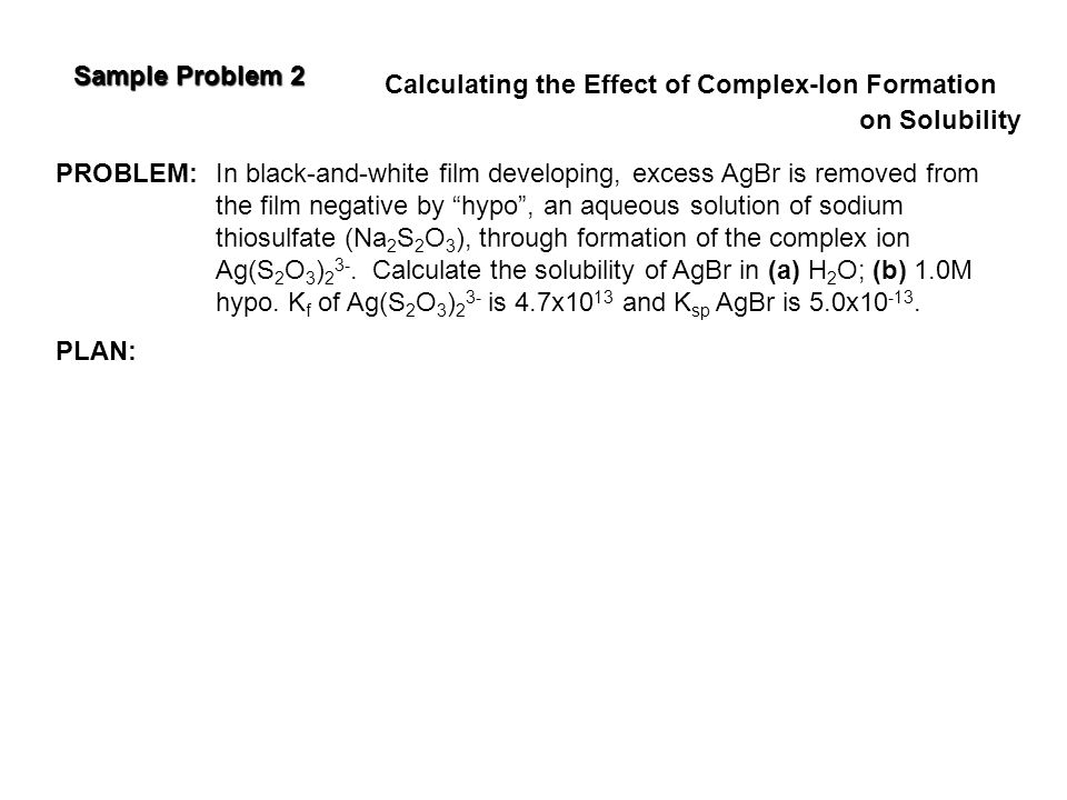 Sample Problem 2 Calculating the Effect of Complex-Ion Formation. on Solubility. PROBLEM: