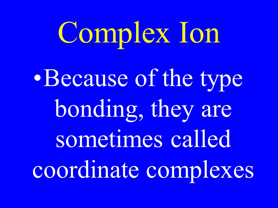 Complex Ion Because of the type bonding, they are sometimes called coordinate complexes