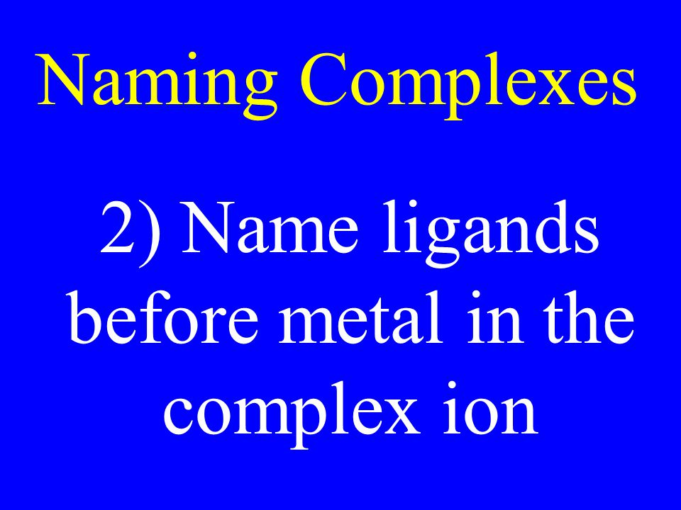 2) Name ligands before metal in the complex ion