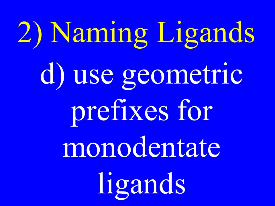 d) use geometric prefixes for monodentate ligands