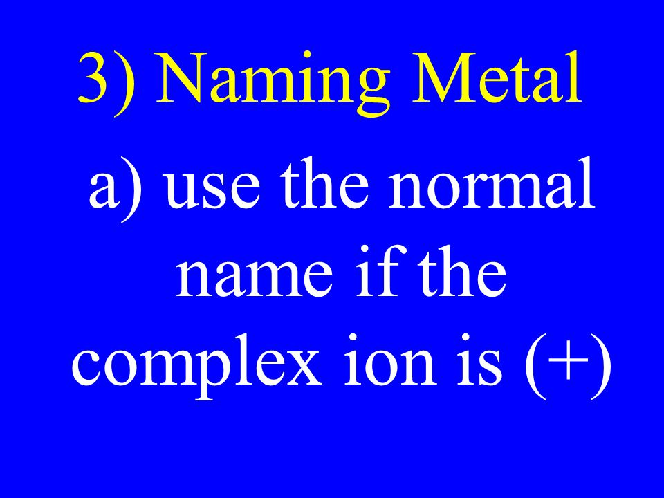 a) use the normal name if the complex ion is (+)