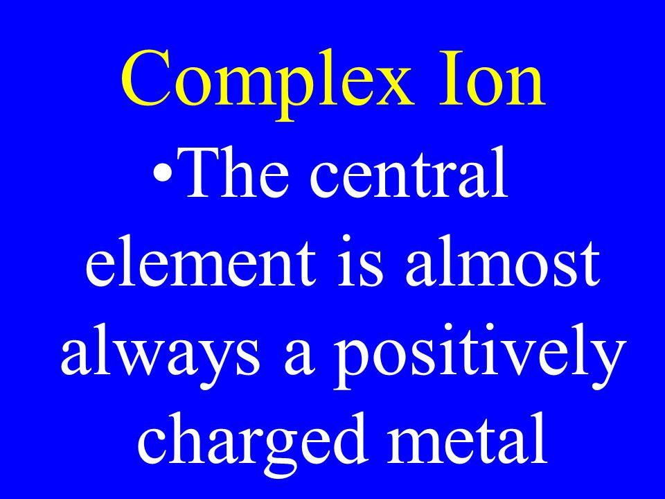 The central element is almost always a positively charged metal