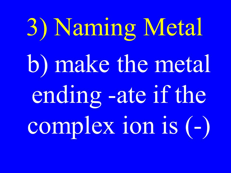b) make the metal ending -ate if the complex ion is (-)