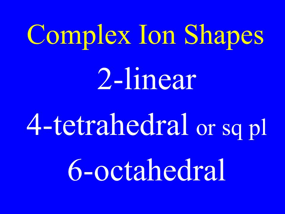 Complex Ion Shapes 2-linear 4-tetrahedral or sq pl 6-octahedral
