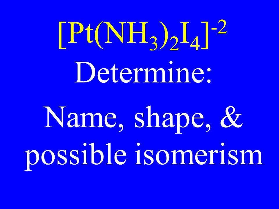 Name, shape, & possible isomerism