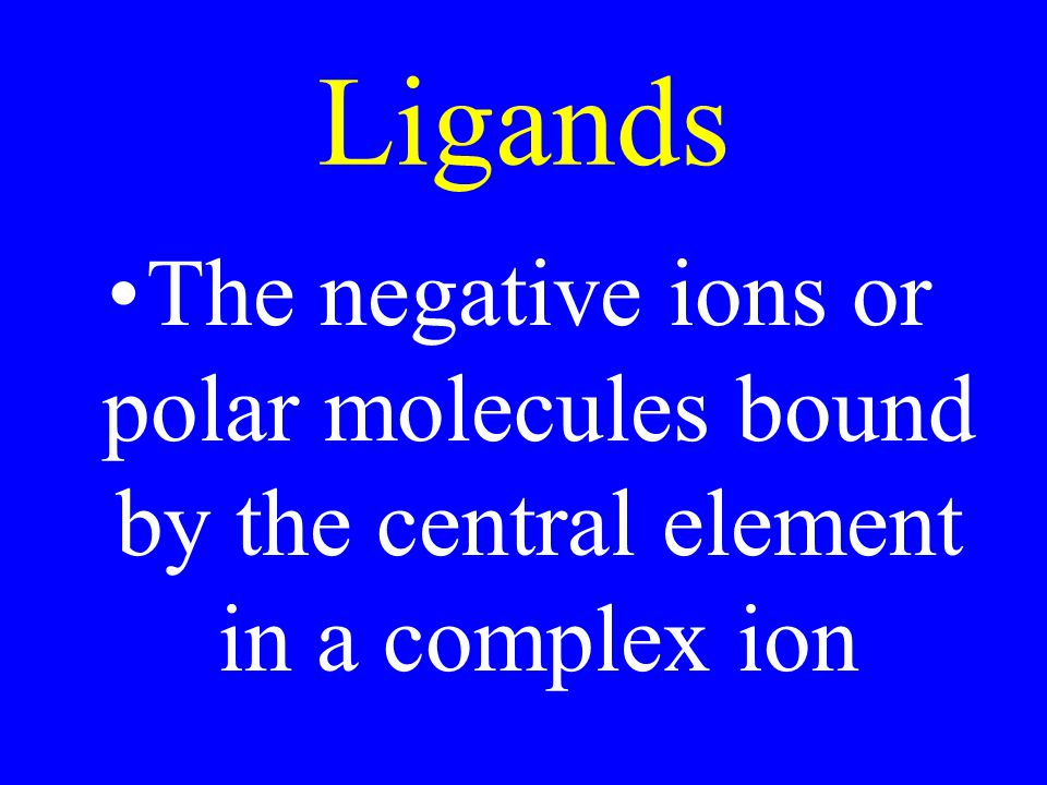 Ligands The negative ions or polar molecules bound by the central element in a complex ion