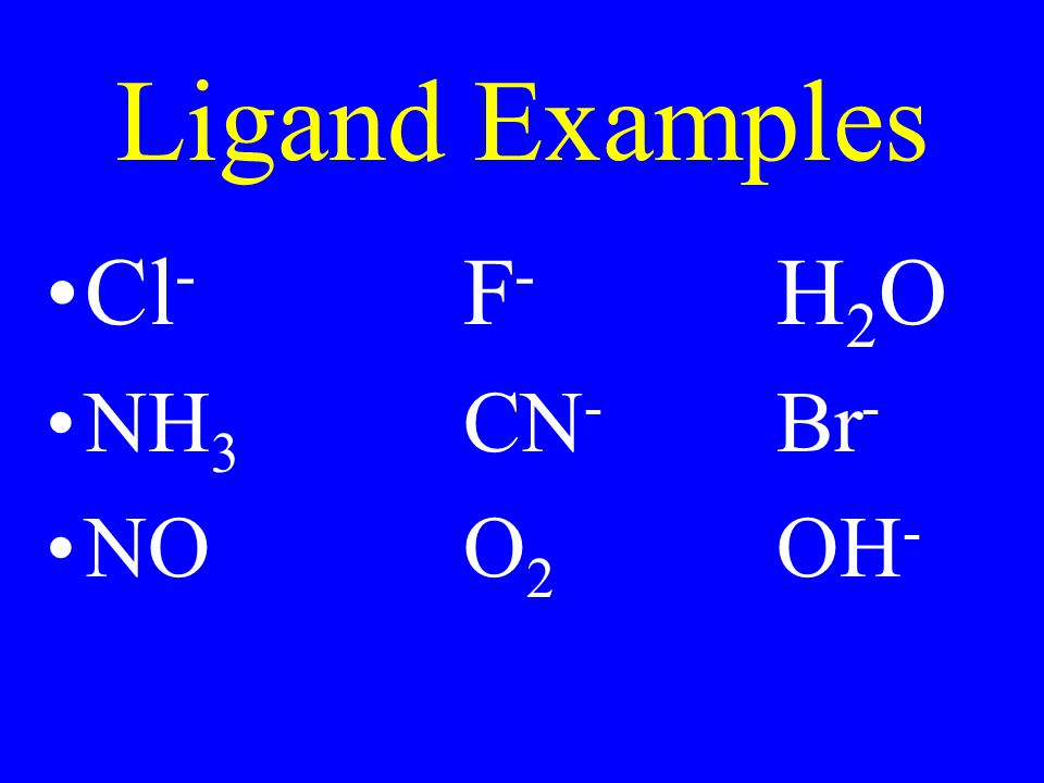 Ligand Examples Cl- F- H2O NH3 CN- Br- NO O2 OH-