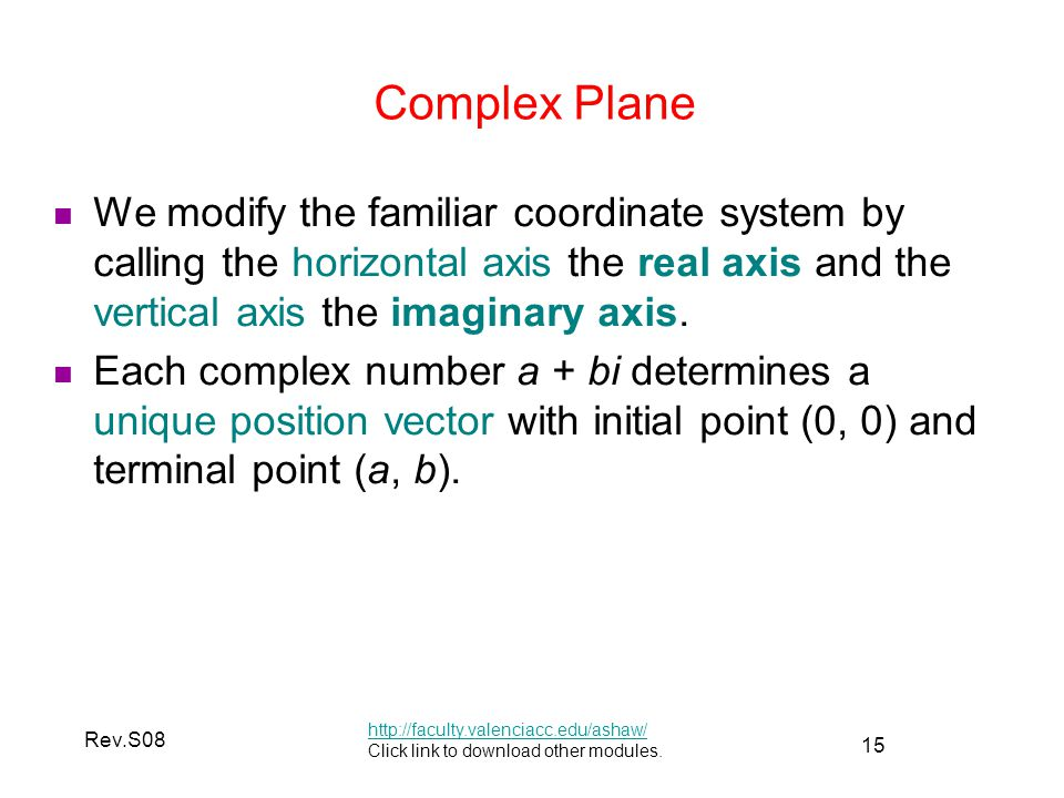 Complex Plane We modify the familiar coordinate system by calling the horizontal axis the real axis and the vertical axis the imaginary axis.