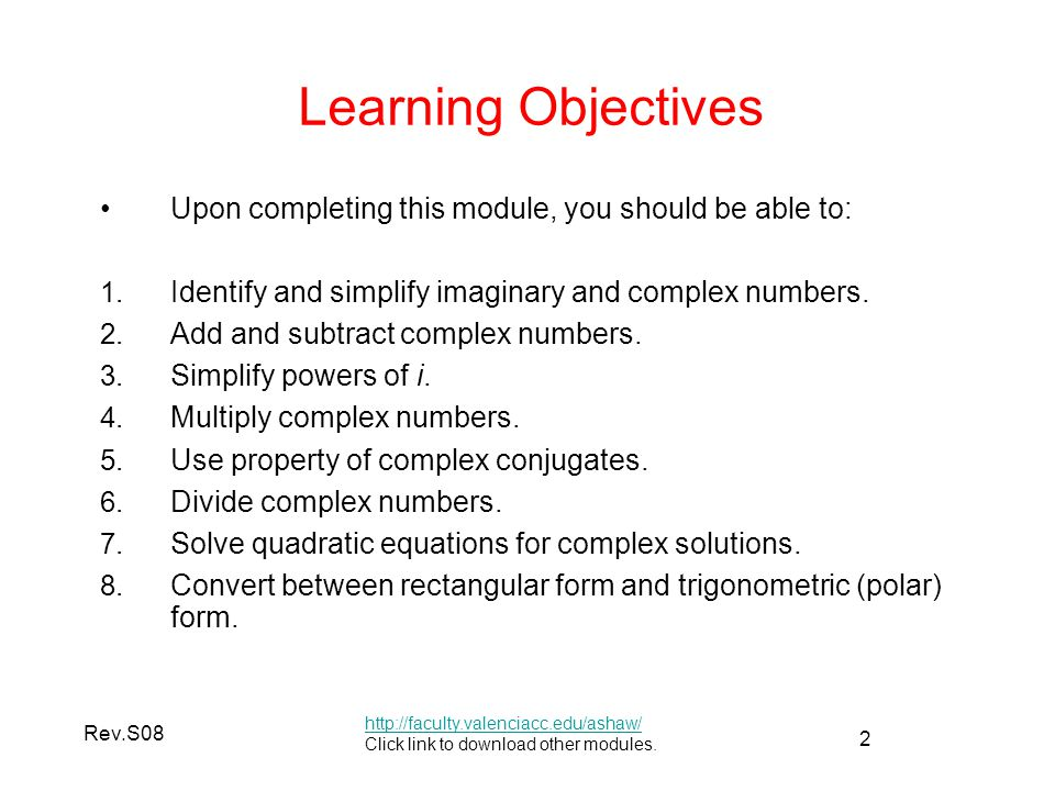 Learning Objectives Upon completing this module, you should be able to: Identify and simplify imaginary and complex numbers.